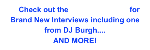Check out the Interviews Page for Brand New Interviews including one from DJ Burgh.... AND MORE!